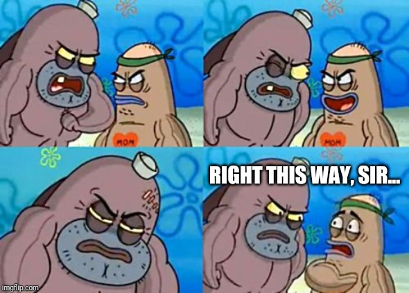 Sometimes saying nothing gets your point across |  RIGHT THIS WAY, SIR... | image tagged in memes,how tough are you | made w/ Imgflip meme maker