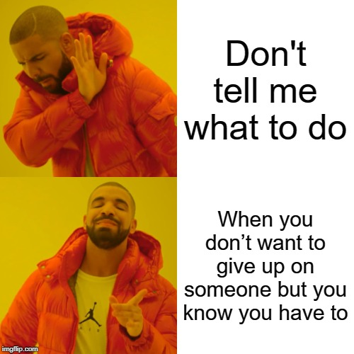 Drake Hotline Bling Meme | Don't tell me what to do When you don't want to give up on someone but you know you have to | image tagged in memes,drake hotline bling | made w/ Imgflip meme maker