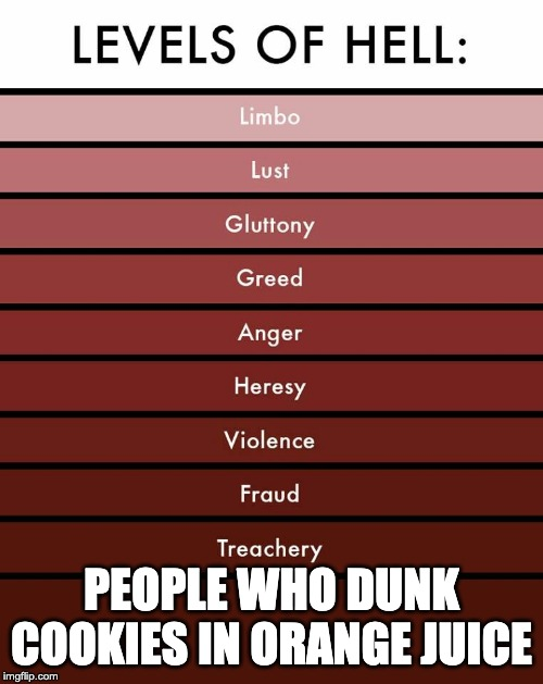 Levels of hell | PEOPLE WHO DUNK COOKIES IN ORANGE JUICE | image tagged in levels of hell | made w/ Imgflip meme maker