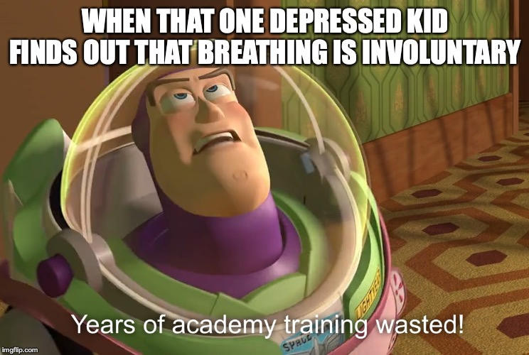 years of academy training wasted | WHEN THAT ONE DEPRESSED KID FINDS OUT THAT BREATHING IS INVOLUNTARY | image tagged in years of academy training wasted | made w/ Imgflip meme maker