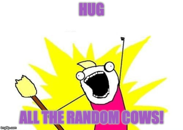 HUG ALL THE RANDOM COWS! | image tagged in memes,x all the y | made w/ Imgflip meme maker