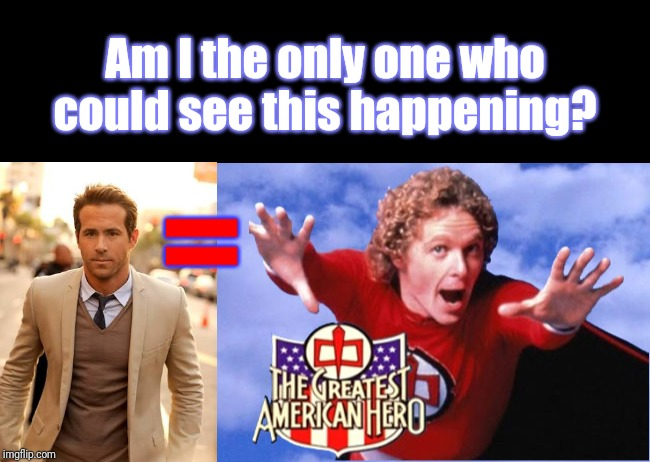 This SO needs a remake! | Am I the only one who could see this happening? = | image tagged in narrow black strip background,memes,ryan reynolds,the greatest american hero | made w/ Imgflip meme maker