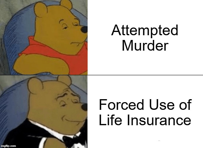 I mean... sure. | Attempted Murder Forced Use of Life Insurance | image tagged in memes,tuxedo winnie the pooh | made w/ Imgflip meme maker