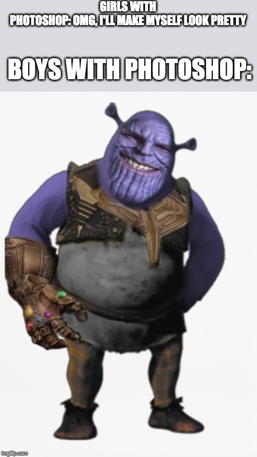 Shrek-Thanos | GIRLS WITH PHOTOSHOP: OMG, I'LL MAKE MYSELF LOOK PRETTY BOYS WITH PHOTOSHOP: | image tagged in photoshop memes,awesome_person_54 | made w/ Imgflip meme maker
