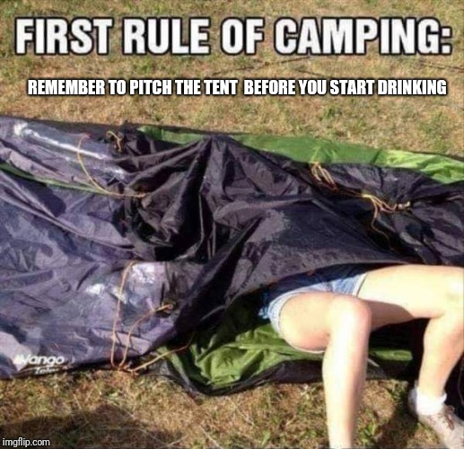This one time... | REMEMBER TO PITCH THE TENT  BEFORE YOU START DRINKING | image tagged in memes,camping,campingit's in tents,drinking,funny,nsfw | made w/ Imgflip meme maker