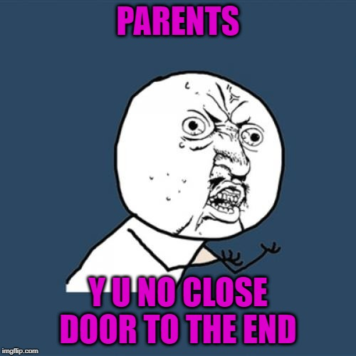 Y U No Meme | PARENTS Y U NO CLOSE DOOR TO THE END | image tagged in memes,y u no | made w/ Imgflip meme maker