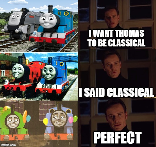 From cgi to classic | I WANT THOMAS TO BE CLASSICAL I SAID CLASSICAL PERFECT | image tagged in perfection | made w/ Imgflip meme maker
