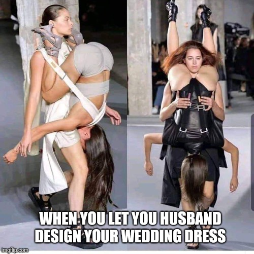 Either way it's all good |  WHEN YOU LET YOU HUSBAND DESIGN YOUR WEDDING DRESS | image tagged in memes,runway fashion,modern art,wedding,funny memes | made w/ Imgflip meme maker