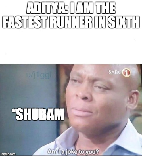 am I a joke to you | ADITYA: I AM THE FASTEST RUNNER IN SIXTH *SHUBAM | image tagged in am i a joke to you | made w/ Imgflip meme maker