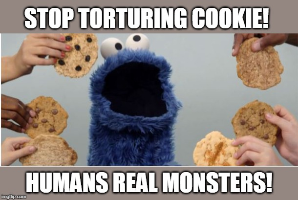 STOP TORTURING COOKIE! HUMANS REAL MONSTERS! | made w/ Imgflip meme maker