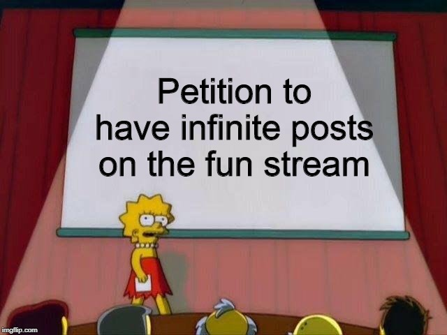 Petition to... | Petition to have infinite posts on the fun stream | image tagged in petition to,fun,stream | made w/ Imgflip meme maker
