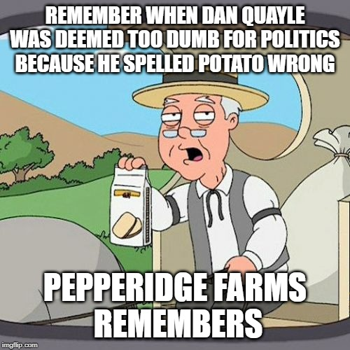 Pepperidge Farm Remembers |  REMEMBER WHEN DAN QUAYLE WAS DEEMED TOO DUMB FOR POLITICS BECAUSE HE SPELLED POTATO WRONG; PEPPERIDGE FARMS  REMEMBERS | image tagged in memes,pepperidge farm remembers,trump,spelling,gop | made w/ Imgflip meme maker
