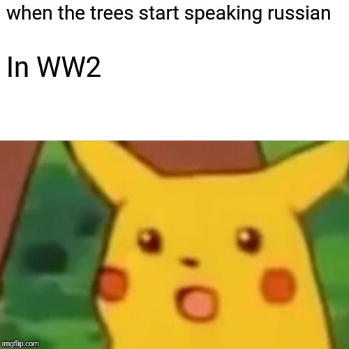 Surprised Pikachu Meme | when the trees start speaking russian In WW2 | image tagged in memes,surprised pikachu | made w/ Imgflip meme maker