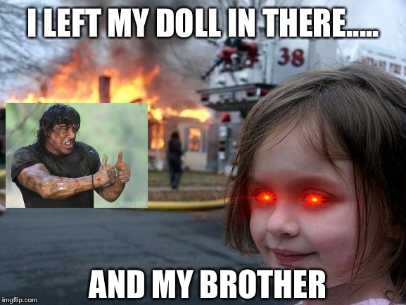 Disaster Girl Meme | I LEFT MY DOLL IN THERE..... AND MY BROTHER | image tagged in memes,disaster girl | made w/ Imgflip meme maker