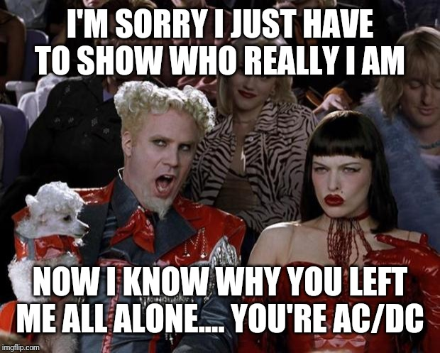 Mugatu So Hot Right Now | I'M SORRY I JUST HAVE TO SHOW WHO REALLY I AM NOW I KNOW WHY YOU LEFT ME ALL ALONE.... YOU'RE AC/DC | image tagged in memes,mugatu so hot right now | made w/ Imgflip meme maker