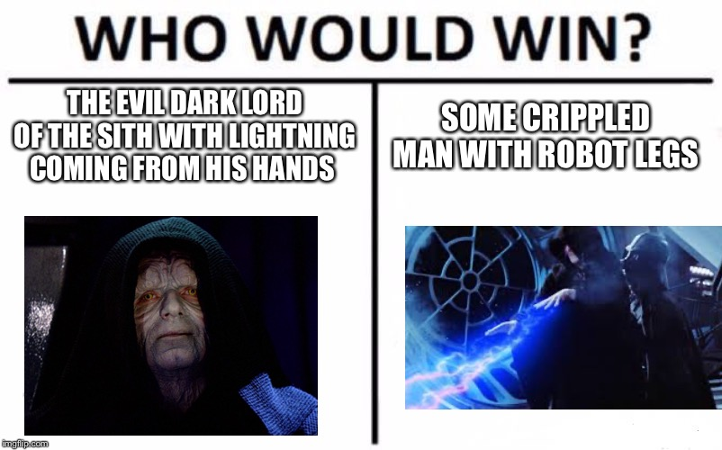 Who Would Win? Meme | THE EVIL DARK LORD OF THE SITH WITH LIGHTNING COMING FROM HIS HANDS SOME CRIPPLED MAN WITH ROBOT LEGS | image tagged in memes,who would win | made w/ Imgflip meme maker