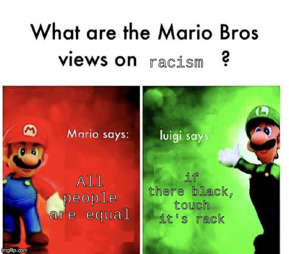 Mario Bros Views | All people are equal if there black, touch it's rack racism | image tagged in mario bros views | made w/ Imgflip meme maker
