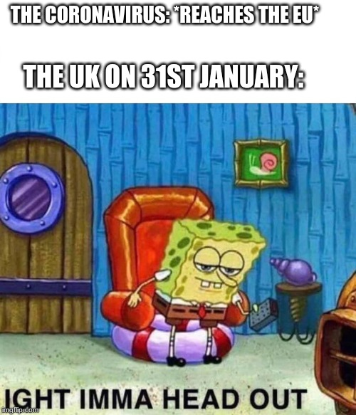 THE CORONAVIRUS: *REACHES THE EU* THE UK ON 31ST JANUARY: | image tagged in spongebob head out | made w/ Imgflip meme maker