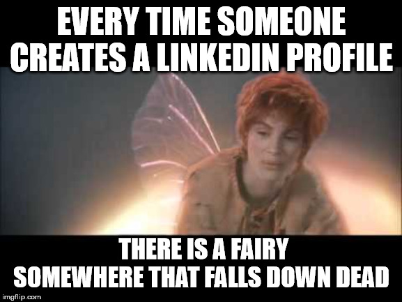 Fairy killer | EVERY TIME SOMEONE CREATES A LINKEDIN PROFILE THERE IS A FAIRY SOMEWHERE THAT FALLS DOWN DEAD | image tagged in tinkerbell | made w/ Imgflip meme maker