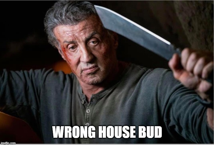 WrongHouse | WRONG HOUSE BUD | image tagged in rambo,knife,wrong,house,buddy | made w/ Imgflip meme maker