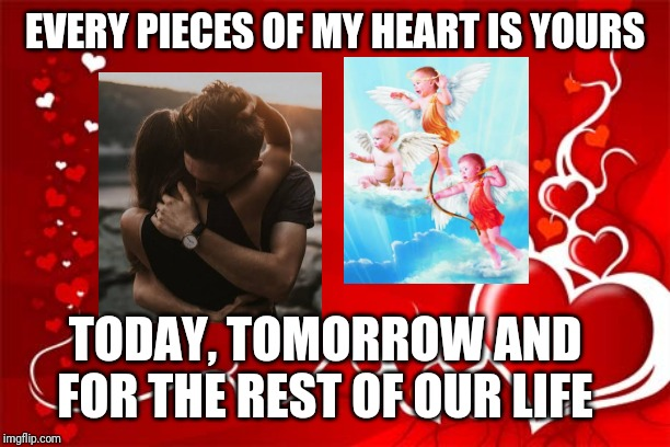 Valentine | EVERY PIECES OF MY HEART IS YOURS TODAY, TOMORROW AND FOR THE REST OF OUR LIFE | image tagged in valentine | made w/ Imgflip meme maker
