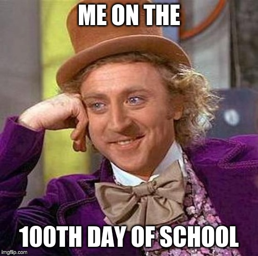 Creepy Condescending Wonka | ME ON THE 100TH DAY OF SCHOOL | image tagged in memes,creepy condescending wonka | made w/ Imgflip meme maker