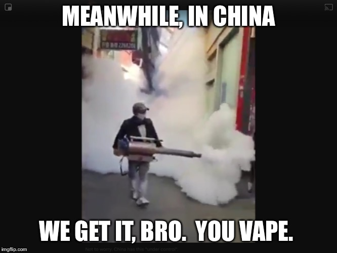 MEANWHILE, IN CHINA WE GET IT, BRO.  YOU VAPE. | image tagged in coronavirus,china | made w/ Imgflip meme maker
