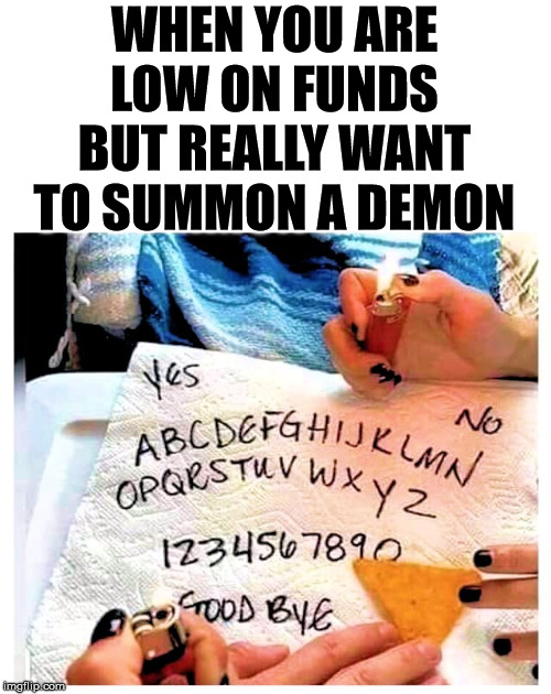 Create your own Ouija board with a paper towel, Sharpie and a Doritos. |  WHEN YOU ARE LOW ON FUNDS BUT REALLY WANT TO SUMMON A DEMON | image tagged in ouija board,cheapskate | made w/ Imgflip meme maker