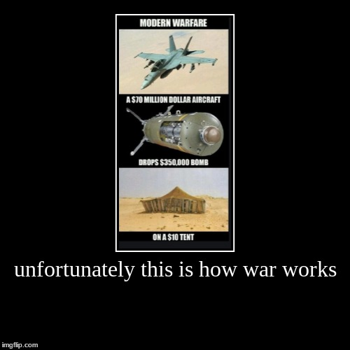 unfortunately this is how war works | | image tagged in funny,demotivationals | made w/ Imgflip demotivational maker