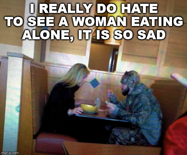 I should have sat down with her. |  I REALLY DO HATE TO SEE A WOMAN EATING ALONE, IT IS SO SAD | image tagged in camouflage,disappeared,eating | made w/ Imgflip meme maker