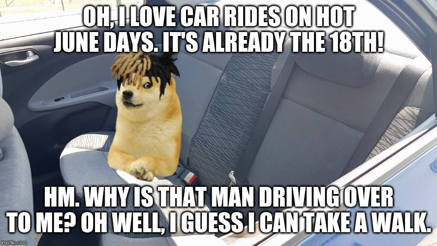 OH, I LOVE CAR RIDES ON HOT JUNE DAYS. IT'S ALREADY THE 18TH! HM. WHY IS THAT MAN DRIVING OVER TO ME? OH WELL, I GUESS I CAN TAKE A WALK. | image tagged in fun,funny,funny memes,reddit,memes,dank memes | made w/ Imgflip meme maker