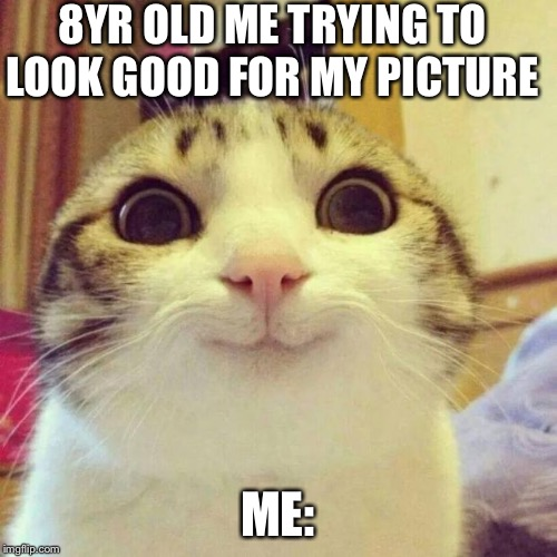 Smiling Cat | 8YR OLD ME TRYING TO LOOK GOOD FOR MY PICTURE ME: | image tagged in memes,smiling cat | made w/ Imgflip meme maker