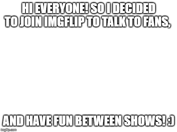 blank white template | HI EVERYONE! SO I DECIDED TO JOIN IMGFLIP TO TALK TO FANS, AND HAVE FUN BETWEEN SHOWS! :) | image tagged in blank white template | made w/ Imgflip meme maker