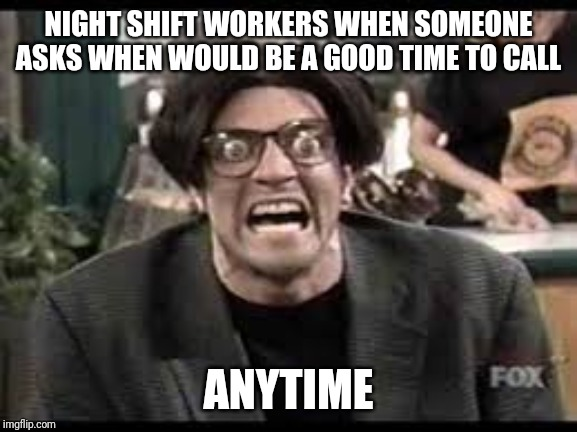 Stan mad tv |  NIGHT SHIFT WORKERS WHEN SOMEONE ASKS WHEN WOULD BE A GOOD TIME TO CALL; ANYTIME | image tagged in stan mad tv | made w/ Imgflip meme maker