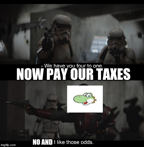 yoshi just pay your taxes. | NOW PAY OUR TAXES NO AND | image tagged in four to one,yoshi | made w/ Imgflip meme maker