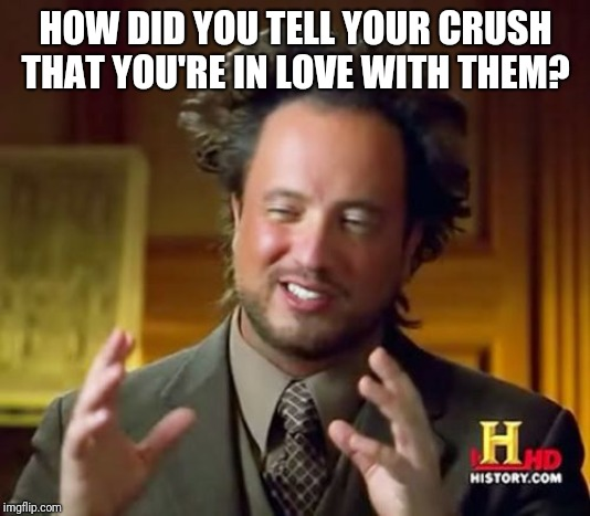 I'm just wondering | HOW DID YOU TELL YOUR CRUSH THAT YOU'RE IN LOVE WITH THEM? | image tagged in memes,ancient aliens,exactly how the heck do you do that,wait a minute are you seriously reading this crap | made w/ Imgflip meme maker