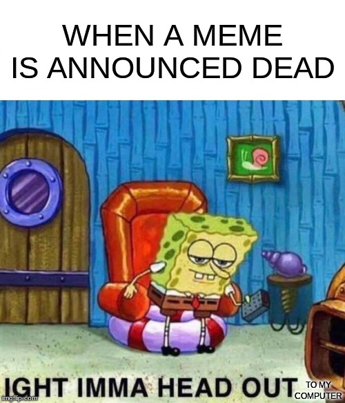 Spongebob Ight Imma Head Out |  WHEN A MEME IS ANNOUNCED DEAD; TO MY COMPUTER | image tagged in memes,spongebob ight imma head out | made w/ Imgflip meme maker