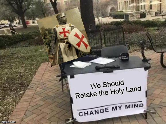 Change My Mind Meme | We Should Retake the Holy Land | image tagged in memes,change my mind | made w/ Imgflip meme maker