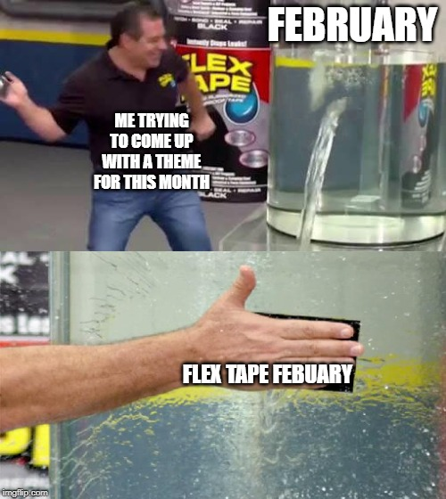 Flex Tape | FEBRUARY FLEX TAPE FEBUARY ME TRYING TO COME UP WITH A THEME FOR THIS MONTH | image tagged in flex tape | made w/ Imgflip meme maker