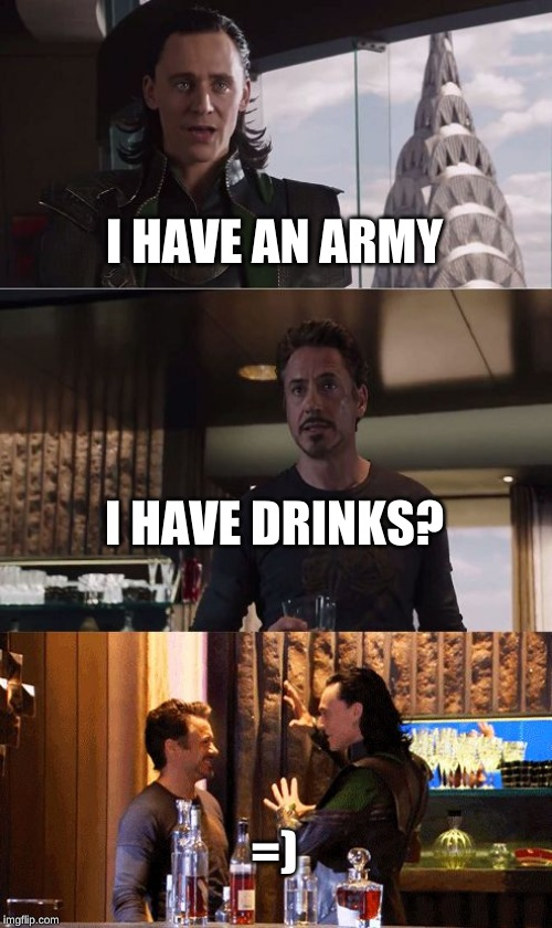 Loki and Ironman 5 drinks later | I HAVE AN ARMY I HAVE DRINKS? =) | image tagged in loki and ironman 5 drinks later | made w/ Imgflip meme maker