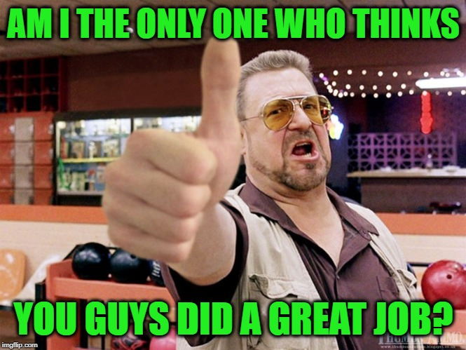 AM I THE ONLY ONE WHO THINKS YOU GUYS DID A GREAT JOB? | image tagged in great job | made w/ Imgflip meme maker