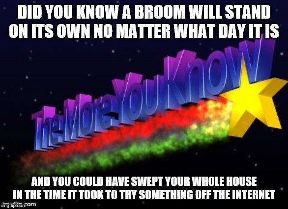 the more you know | DID YOU KNOW A BROOM WILL STAND ON ITS OWN NO MATTER WHAT DAY IT IS AND YOU COULD HAVE SWEPT YOUR WHOLE HOUSE IN THE TIME IT TOOK TO TRY SOM | image tagged in the more you know | made w/ Imgflip meme maker