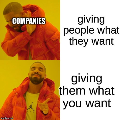 Drake Hotline Bling Meme | giving people what they want giving them what you want COMPANIES | image tagged in memes,drake hotline bling | made w/ Imgflip meme maker
