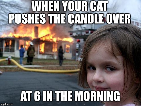 Disaster Girl |  WHEN YOUR CAT PUSHES THE CANDLE OVER; AT 6 IN THE MORNING | image tagged in memes,disaster girl | made w/ Imgflip meme maker