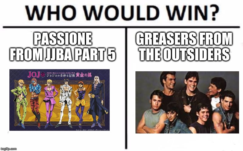 Who Would Win? Meme | PASSIONE FROM JJBA PART 5 GREASERS FROM THE OUTSIDERS | image tagged in memes,who would win | made w/ Imgflip meme maker