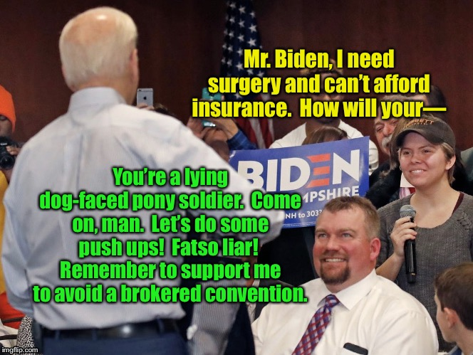 Biden Courting Voters |  Mr. Biden, I need surgery and can't afford insurance.  How will your—; You're a lying dog-faced pony soldier.  Come on, man.  Let's do some push ups!  Fatso liar!  Remember to support me to avoid a brokered convention. | image tagged in biden courting voters,joe biden,moron,memes,vote for anyone but joe biden,youre a lying dog faced pony soldier | made w/ Imgflip meme maker