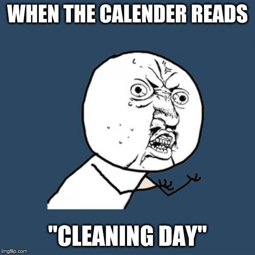 "Y U No Meme |  WHEN THE CALENDER READS; ""CLEANING DAY"" 