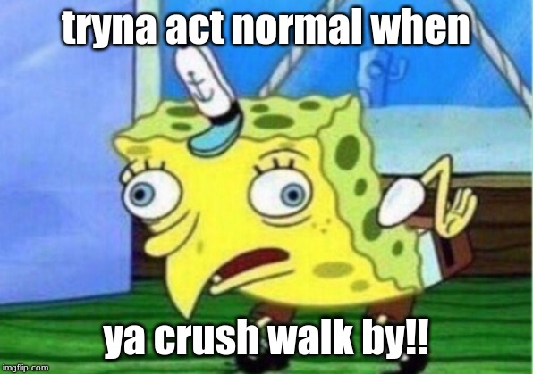 Mocking Spongebob |  tryna act normal when; ya crush walk by!! | image tagged in memes,mocking spongebob | made w/ Imgflip meme maker