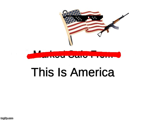 Marked Safe From Meme | This Is America | image tagged in memes,marked safe from | made w/ Imgflip meme maker