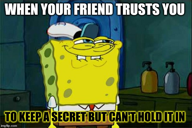 Dont You Squidward Meme | WHEN YOUR FRIEND TRUSTS YOU TO KEEP A SECRET BUT CAN'T HOLD IT IN | image tagged in memes,dont you squidward | made w/ Imgflip meme maker